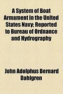 A System of Boat Armament in the United States Navy; Reported to Bureau of Ordnance and Hydrography - Dahlgren, John Adolphus Bernard