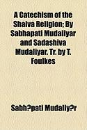 A Catechism of the Shaiva Religion; By Sabhapati Mudaliyar and Sadashiva Mudaliyar. Tr. by T. Foulkes - Mudaliy?r, Sabh?pati