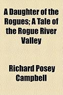 A Daughter of the Rogues; A Tale of the Rogue River Valley - Campbell, Richard Posey