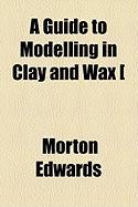 A Guide to Modelling in Clay and Wax [ - Edwards, Morton