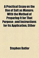 A Practical Essay on the Use of Salt as Manure; With the Method of Preparing It for That Purpose; And Instructions for Its Application, Either - Butler, Stephen