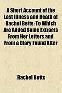 A Short Account of the Last Illness and Death of Rachel Betts; To Which Are Added Some Extracts from Her Letters and from a Diary Found After - Betts, Rachel