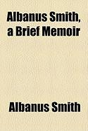 Albanus Smith, a Brief Memoir - Smith, Albanus