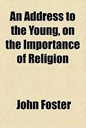 An Address to the Young, on the Importance of Religion - Foster, John