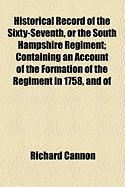 Historical Record of the Sixty-Seventh, or the South Hampshire Regiment; Containing an Account of the Formation of the Regiment in 1758, and of - Cannon, Richard
