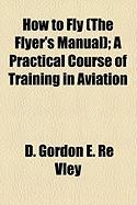 How to Fly (the Flyer's Manual); A Practical Course of Training in Aviation - Vley, D. Gordon E. Re