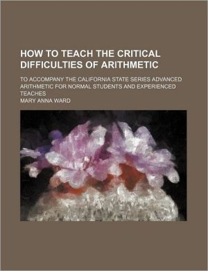 How to Teach the Critical Difficulties of Arithmetic; To Accompany the California State Series Advanced Arithmetic for Normal Students and