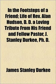 In the Footsteps of a Friend; Life of REV. Alan Hudson, D. D. a Loving Tribute from His Friend and Fellow Pastor, J. Stanley Durkee, PH. D.