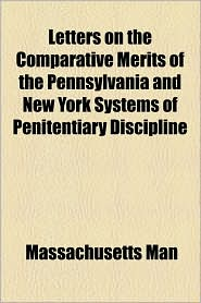 Letters on the Comparative Merits of the Pennsylvania and New York Systems of Penitentiary Discipline