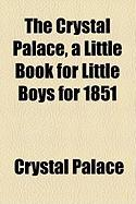 The Crystal Palace, a Little Book for Little Boys for 1851 - Palace, Crystal