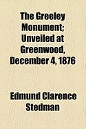 The Greeley Monument; Unveiled at Greenwood, December 4, 1876 - Stedman, Edmund Clarence