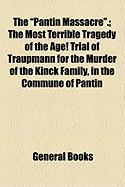 "The ""Pantin Massacre.""; The Most Terrible Tragedy of the Age! Trial of Traupmann for the Murder of the Kinck Family, in the Commune of Pantin"