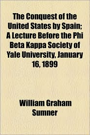 The Conquest of the United States by Spain; A Lecture Before the Phi Beta Kappa Society of Yale University, January 16, 1899