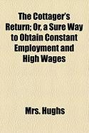 The Cottager's Return; Or, a Sure Way to Obtain Constant Employment and High Wages - Hughs, Mrs