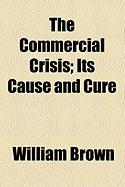 The Commercial Crisis; Its Cause and Cure - Brown, William