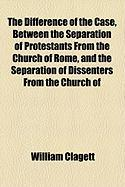 The Difference of the Case, Between the Separation of Protestants from the Church of Rome, and the Separation of Dissenters from the Church of - Clagett, William