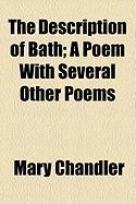 The Description of Bath; A Poem with Several Other Poems - Chandler, Mary