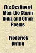 The Destiny of Man, the Storm King, and Other Poems - Griffin, Frederick
