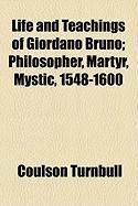 Life and Teachings of Giordano Bruno; Philosopher, Martyr, Mystic, 1548-1600 - Turnbull, Coulson