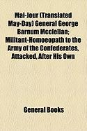 Mai-Jour (Translated May-Day) General George Barnum McClellan; Militant-Homoeopath to the Army of the Confederates, Attacked, After His Own
