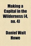 Making a Capital in the Wilderness (4, No. 4) - Howe, Daniel Wait