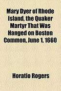 Mary Dyer of Rhode Island, the Quaker Martyr That Was Hanged on Boston Common, June 1, 1660 - Rogers, Horatio