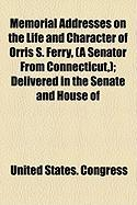 Memorial Addresses on the Life and Character of Orris S. Ferry, (a Senator from Connecticut, ); Delivered in the Senate and House of - Congress, United States