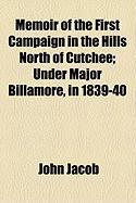 Memoir of the First Campaign in the Hills North of Cutchee; Under Major Billamore, in 1839-40 - Jacob, John