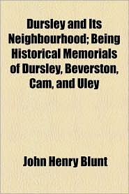 Dursley and Its Neighbourhood; Being Historical Memorials of Dursley, Beverston, CAM, and Uley