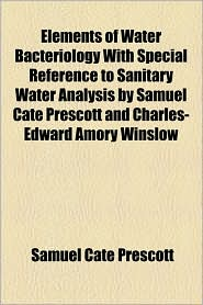 Elements of Water Bacteriology with Special Reference to Sanitary Water Analysis by Samuel Cate Prescott and Charles-Edward Amory Winslow