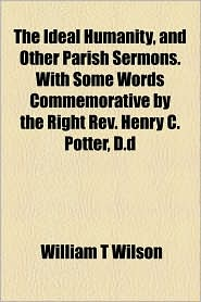 The Ideal Humanity, and Other Parish Sermons. with Some Words Commemorative by the Right REV. Henry C. Potter, D.D