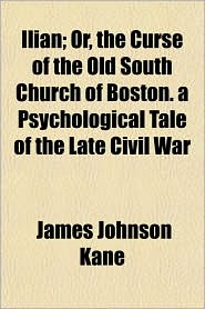 Ilian; Or, the Curse of the Old South Church of Boston. a Psychological Tale of the Late Civil War