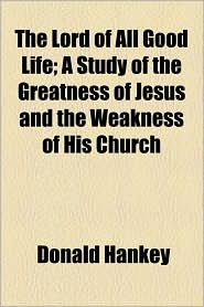 The Lord of All Good Life; A Study of the Greatness of Jesus and the Weakness of His Church