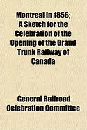 Montreal in 1856; A Sketch for the Celebration of the Opening of the Grand Trunk Railway of Canada - Committee, General Railroad Celebration