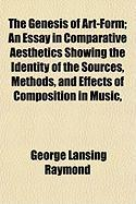 The Genesis of Art-Form; An Essay in Comparative Aesthetics Showing the Identity of the Sources, Methods, and Effects of Composition in Music,