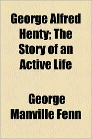 George Alfred Henty; The Story of an Active Life