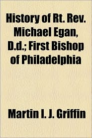 History of Rt. REV. Michael Egan, D.D.; First Bishop of Philadelphia