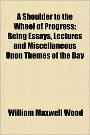 A Shoulder to the Wheel of Progress; Being Essays, Lectures and Miscellaneous Upon Themes of the Day