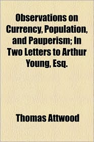 Observations on Currency, Population, and Pauperism; In Two Letters to Arthur Young, Esq.