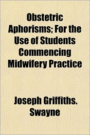 Obstetric Aphorisms; For the Use of Students Commencing Midwifery Practice