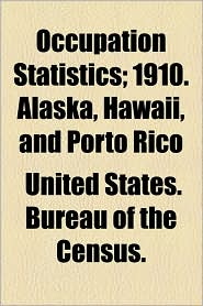 Occupation Statistics; 1910. Alaska, Hawaii, and Porto Rico