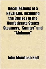 "Recollections of a Naval Life, Including the Cruises of the Confederate States Steamers, ""Sumter"" and ""Alabama"""