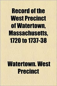 Record of the West Precinct of Watertown, Massachusetts, 1720 to 1737-38