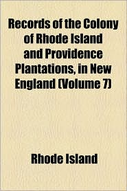 Records of the Colony of Rhode Island and Providence Plantations, in New England (Volume 7)