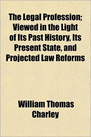The Legal Profession; Viewed in the Light of Its Past History, Its Present State, and Projected Law Reforms