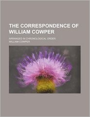 The Correspondence of William Cowper, Arranged in Chronological Order, with Annotations