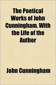 The Poetical Works of John Cunningham. with the Life of the Author