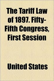 The Tariff Law of 1897. Fifty-Fifth Congress, First Session