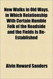 New Walks in Old Ways, in Which Relationship with Certain Humble Folk of the Roadside and the Fields Is Re-Established