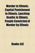 Murder in Illinois: Capital Punishment in Illinois, Lynching Deaths in Illinois, People Convicted of Murder by Illinois